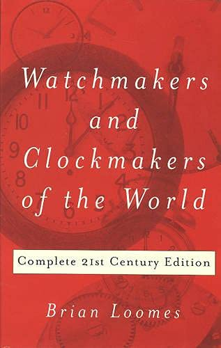 Watchmakers and Clockmakers of the World: Complete 21st Century Edition By Brian Loomes