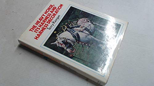The Heavy Horse: Its Harness and Harness Decoration By Terry Keegan
