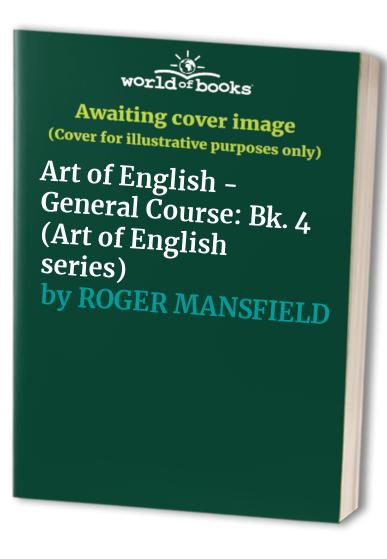 Art of English - General Course: Bk. 4 (Art of English series) By Roger Mansfield
