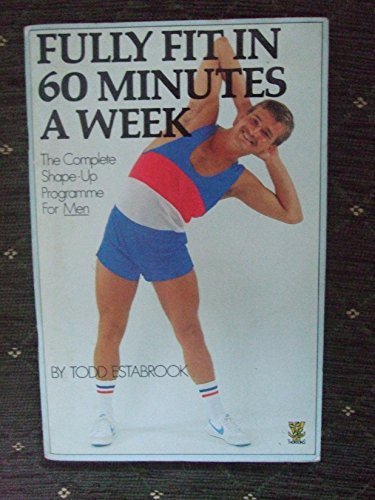 Fully fit in 60 minutes a week: The complete shape-up programme for men By Todd Estabrook