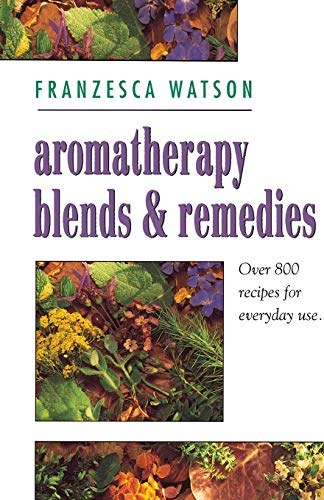 Aromatherapy Blends and Remedies: Over 800 Recipes for Everyday Use by Franzesca Watson