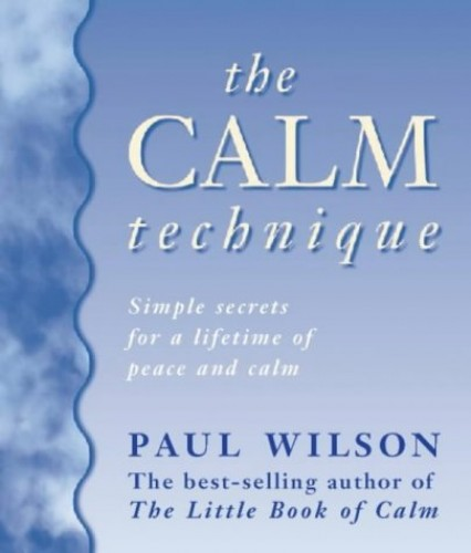 The Calm Technique: The Easy Way to Beat Stress Instantly Through Simple Meditation Methods by Paul Wilson