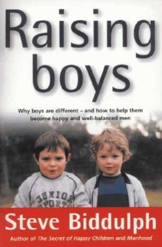 Raising Boys: Why Boys are Different – and How to Help Them Become Happy and Well-Balanced Men By Steve Biddulph