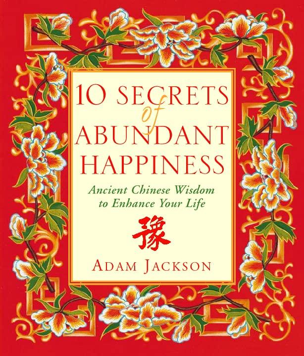 10 Secrets of Abundant Happiness: Ancient Chinese Wisdom to Enhance Your Life by Adam J. Jackson