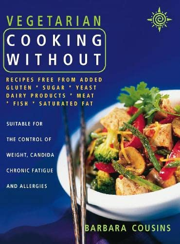 Vegetarian Cooking Without: All Recipes Free from Added Gluten, Sugar, Yeast, Dairy Products, Meat, Fish and Saturated Fat By Barbara Cousins