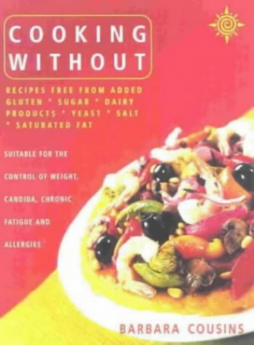 Cooking without: Recipes Free from Added Gluten, Sugar, Dairy Products, Yeast, Salt and Saturated Fat by Barbara Cousins