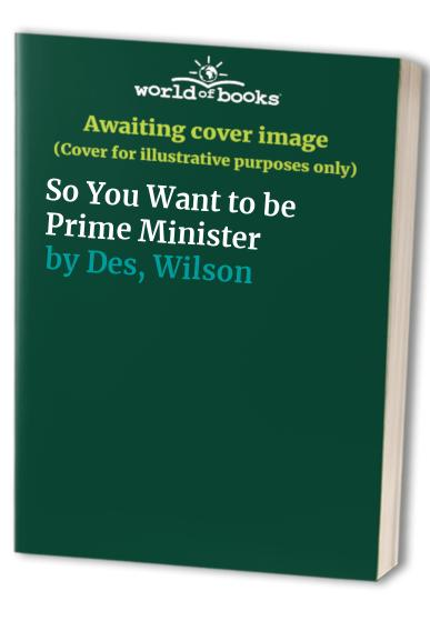 So You Want to be Prime Minister? by Des Wilson