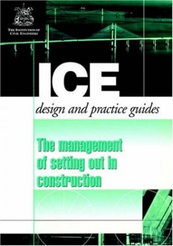 The Management of Setting Out in Construction: Ice Design and Practice Guide (ICE Design & Practice Guides) By Of Civil Institution of Civil Engineers
