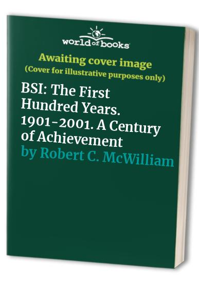 BSI: The First Hundred Years. 1901-2001. A Century of Achievement By Robert C. McWilliam