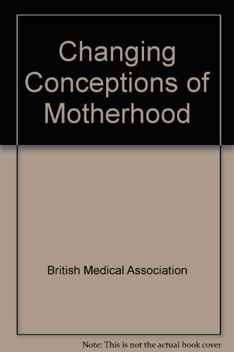 Changing Conceptions of Motherhood By Other primary creator British Medical Association