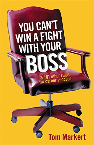You Can't Win a Fight With Your Boss and 101 Other Rules for Career Success By Tom Markert