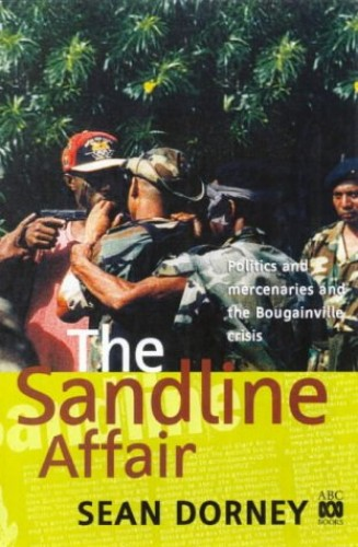 The Sandline Affair: Politics and Mercenaries and the Bougainville Crisis By Sean Dorney