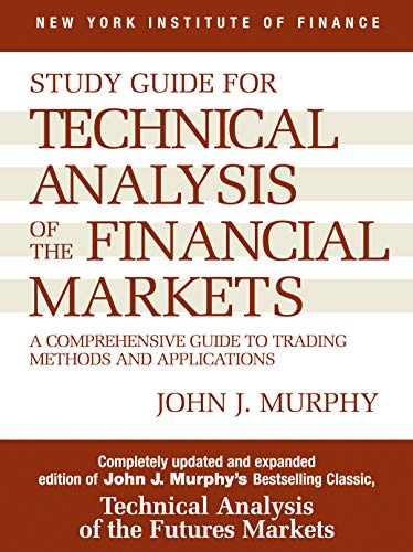 Technical Analysis of the Financial Markets: A Comprehensive Guide to Trading Methods and Applications: Study Guide (New York Institute of Finance) By John J. Murphy
