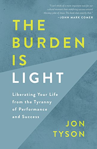 The Burden is Light: Liberating your Life from the Tyranny of Performance and Success By Jon Tyson