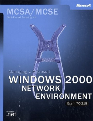 Managing a Windows 2000 Networking Environment: Exam 70-218: MCSA/MCSE Self-paced Training Kit by Microsoft Press