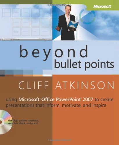 Beyond Bullet Points: Using Microsoft Office PowerPoint 2007 to Create Presentations That Inform, Motivate, and Inspire by Cliff Atkinson