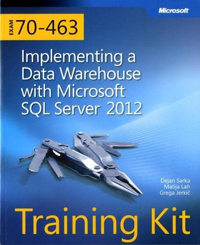 Training Kit (Exam 70-463): Implementing a Data Warehouse with Microsoft SQL Server 2012 (Microsoft Press Training Kit) By Dejan Sarka