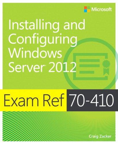 Exam Ref 70-410: Installing and Configuring Windows Server 2012 By Craig Zacker