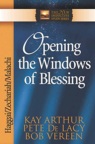 Opening the Windows of Blessing: Haggai, Zechariah, Malachi (The New Inductive Study Series) by Kay Arthur