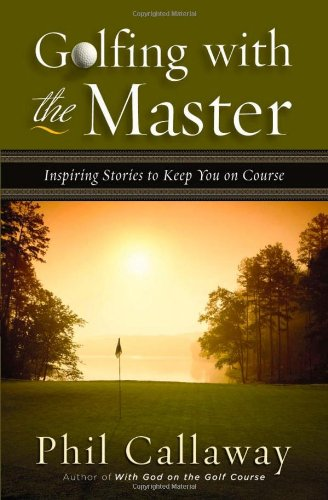 Golfing with the Master By Phil Callaway