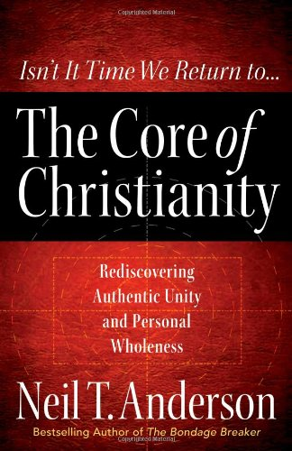 The Core of Christianity By Neil T. Anderson