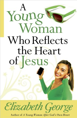 A Young Woman Who Reflects the Heart of Jesus By Elizabeth George
