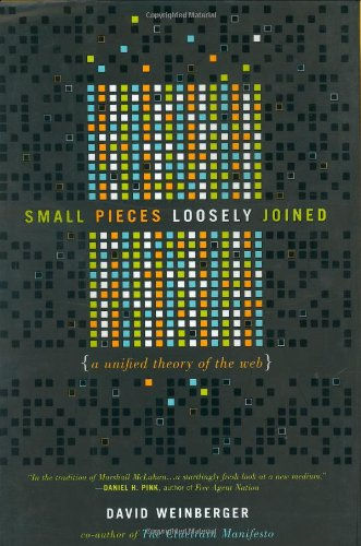 Small Pieces Loosely Joined: A Unified Theory of the Web By David Weinberger