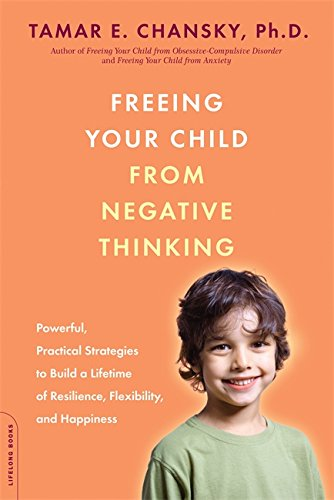 Freeing Your Child from Negative Thinking By Tamar E. Chansky