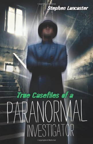 True Case Files of a Paranormal Investigator By Stephen Lancaster