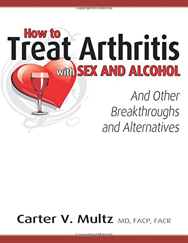 How to Treat Arthritis with Sex and Alcohol and Other Breakthroughs and Alternatives by MD F a C P Multz