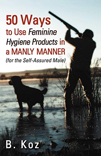 50 Ways to Use Feminine Hygiene Products in a Manly Manner By B Koz