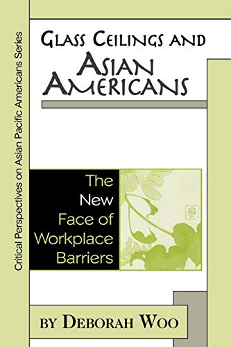 Glass Ceilings and Asian Americans: The New Face of Workplace Barriers by Deborah Woo