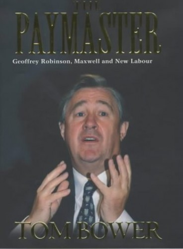 The Paymaster: Geoffrey Robinson, Maxwell and New Labour by Tom Bower