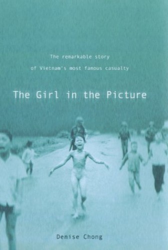 The Girl in the Picture: The Remarkable Story of Vietnam's Most Famous Casualty by Denise Chong