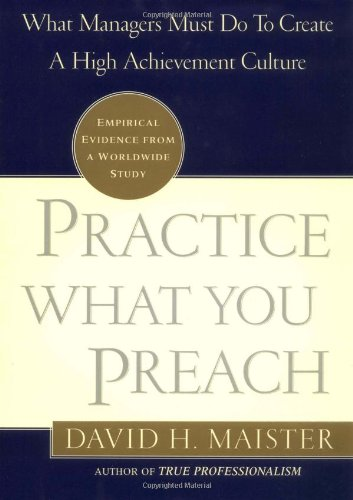 Practice What You Preach!: What Managers Must Do to Create a High-achievement Culture by David H. Maister