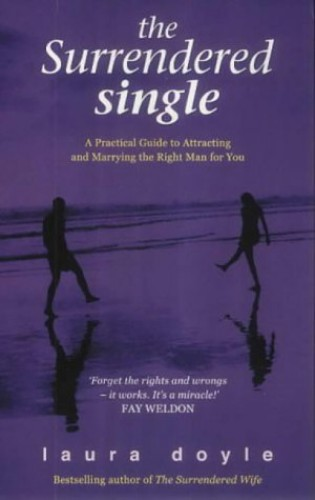 The Surrendered Single: A Practical Guide to Attracting and Marrying the Man Who's Right for You By Doyle