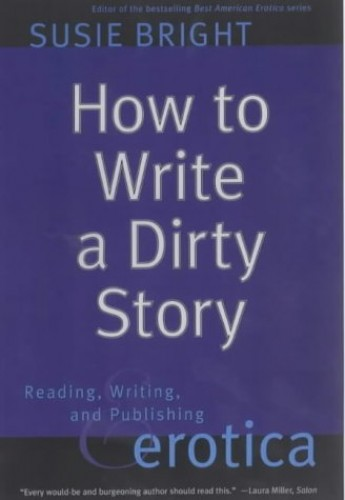 How to Write a Dirty Story: Reading, Writing, and Publishing Erotica by Susie Bright
