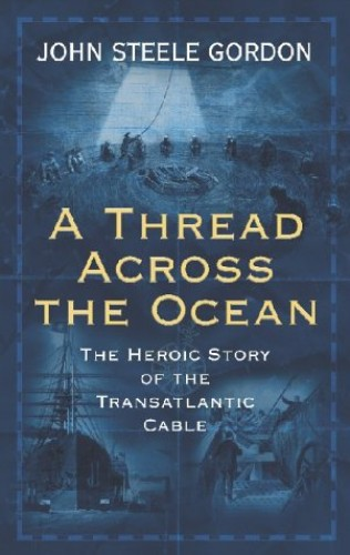 A Thread across the Ocean: The Heroic Story of the Transatlantic Cable By John Steele Gordon