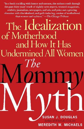 The Mommy Myth: The Idealization of Motherhood and How It Has Undermined All Women by Susan J. Douglas