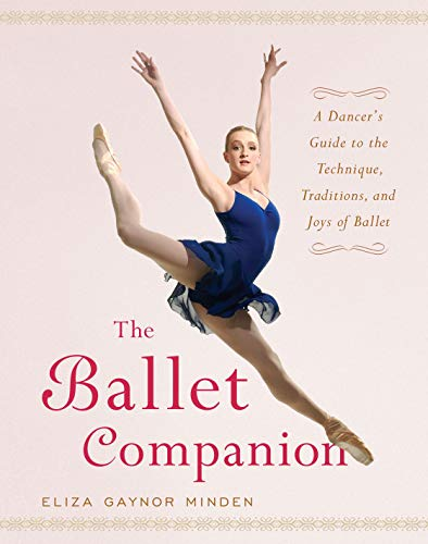 The Ballet Companion: A Dancer's Guide to the Technique, Traditions and Joys of Ballet By Eliza Gaynor Minden