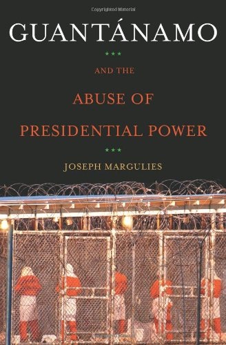 Guantaanamo and the Abuse of Presidential Power By Joseph Margulies