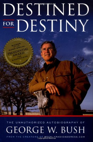 Destined for Destiny: The Unauthorized Autobiography of George W. Bush By Scott Dikkers