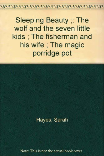 Sleeping Beauty ;: The wolf and the seven little kids ; The fisherman and his wife ; The magic porridge pot By Sarah Hayes