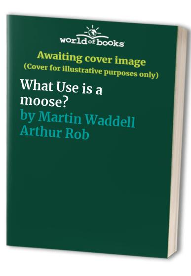What Use is A Moose ? By Martin Waddell