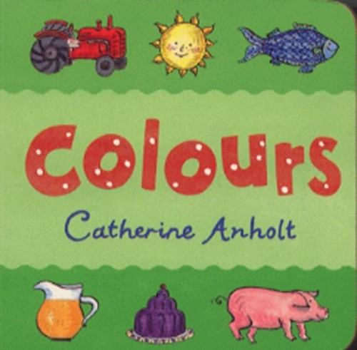 Colours (Chunky Board Books) By Catherine Anholt