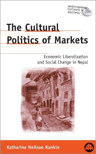 The Cultural Politics of Markets: Economic Liberalization and Social Change in Nepal by Katharine N. Rankin