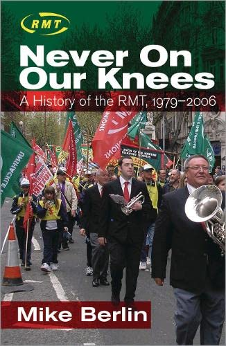 Never on Our Knees: A History of the RMT, 1979-2006 By Mike Berlin