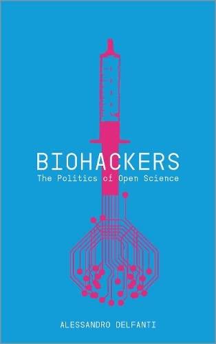 Biohackers: The Politics of Open Science By Alessandro Delfanti
