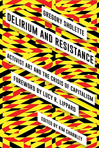 Delirium and Resistance: Activist Art and the Crisis of Capitalism By Gregory Sholette