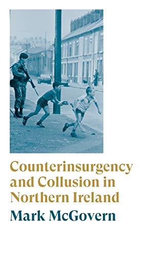 Counterinsurgency and Collusion in Northern Ireland By Mark McGovern